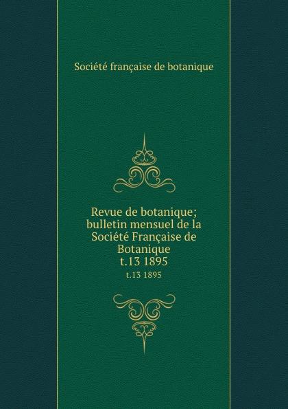 Revue de botanique; bulletin mensuel de la Societe Francaise de Botanique. t.13 1895