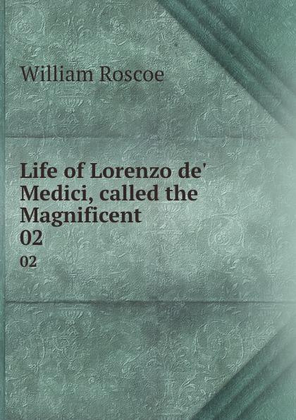 William Roscoe Life of Lorenzo de. Medici, called the Magnificent. 02 william roscoe the life of lorenzo de medici called the magnificent vol 1