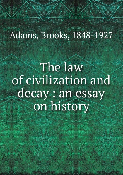 Brooks Adams The law of civilization and decay : an essay on history adams brooks the law of civilization and decay