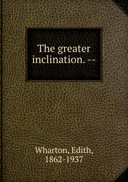 Edith Wharton The greater inclination. --
