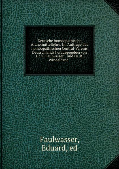 Eduard Faulwasser Deutsche homoopathische Arzneimittellehre. Im Auftrage des homoopathischen Central-Vereins Deutschlands herausgegeben von Dr. E. Faulwasser, . und Dr. R. Windelband. .