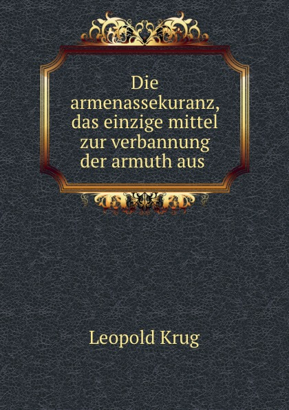 Leopold Krug Die armenassekuranz, das einzige mittel zur verbannung der armuth aus .