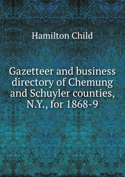 Child Hamilton Gazetteer and business directory of Chemung and Schuyler counties, N.Y., for 1868-9 t apoleon cheney historical sketch of the chemung valley new york elmira and chemung county and broome herkimer livingston montgomery onondaga ontario otsego schoharie schuyler steuben tioga ulster counties