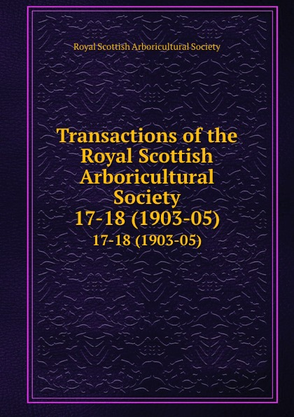 Transactions of the Royal Scottish Arboricultural Society. 17-18 (1903-05)