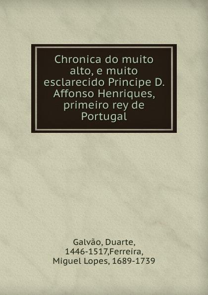 Duarte Galvao Chronica do muito alto, e muito esclarecido Principe D. Affonso Henriques, primeiro rey de Portugal galvao