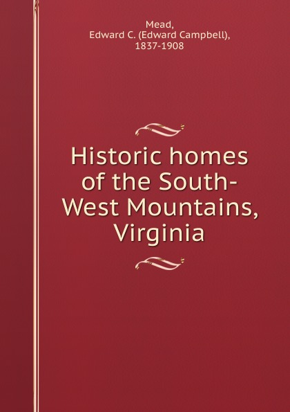 Edward Campbell Mead Historic homes of the South-West Mountains, Virginia