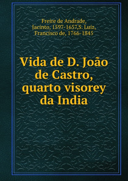 Freire de Andrade Vida de D. Joao de Castro, quarto visorey da India freire de andrade alfredo augusto colonisação de lourenço marques conferencia feita em 13 de março de 1897