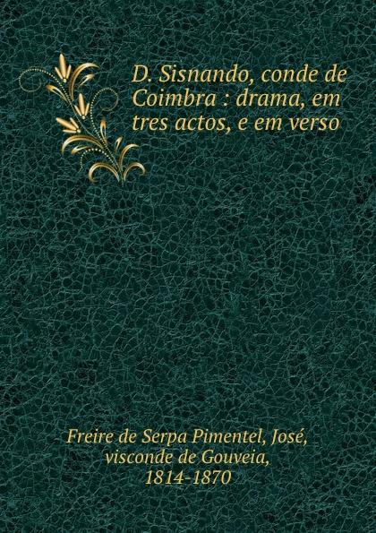 Freire de Serpa Pimentel D. Sisnando, conde de Coimbra : drama, em tres actos, e em verso alberto pimentel seara em flor 2