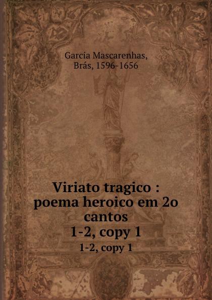 Brás Garcia Mascarenhas Viriato tragico : poema heroico em 2o cantos. 1-2, copy 1 francisco roque de carvalho moreira portugaida vol 1 poema em xii cantos classic reprint