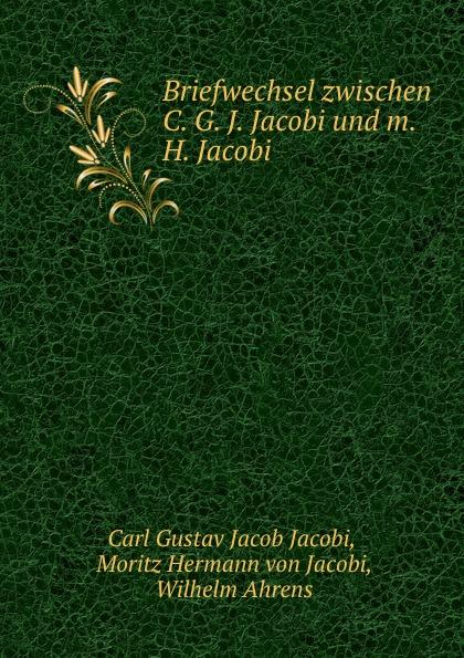 Carl Gustav Jacob Jacobi Briefwechsel zwischen C. G. J. Jacobi und m. H. Jacobi leo koenigsberger carl gustav jacob jacobi