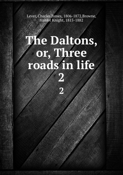 Charles James Lever The Daltons, or, Three roads in life. 2 lever charles james the daltons or three roads in life volume ii