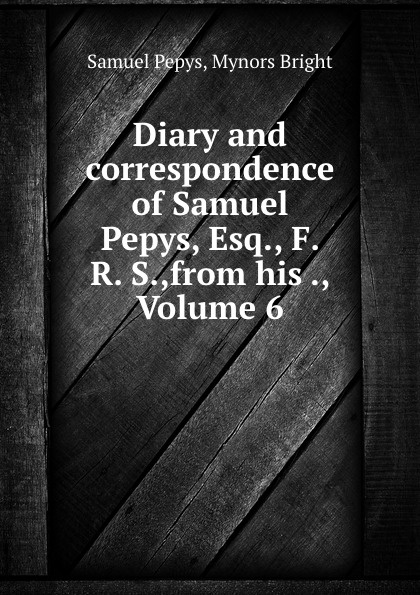 Samuel Pepys Diary and correspondence of Samuel Pepys, Esq., F. R. S.,from his ., Volume 6 цены