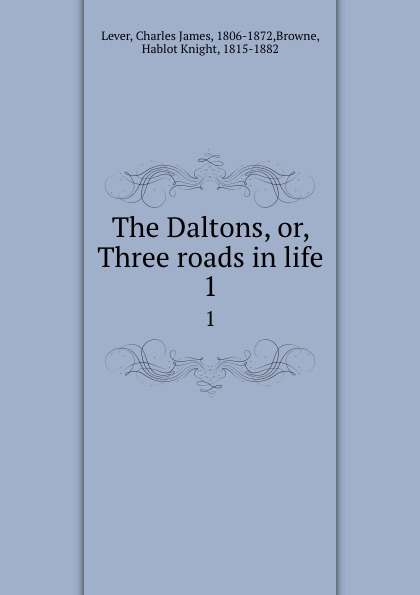 Charles James Lever The Daltons, or, Three roads in life. 1 lever charles james the daltons or three roads in life volume ii