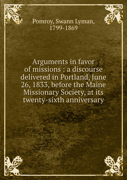 Swann Lyman Pomroy Arguments in favor of missions : a discourse delivered in Portland, June 26, 1833, before the Maine Missionary Society, at its twenty-sixth anniversary цены