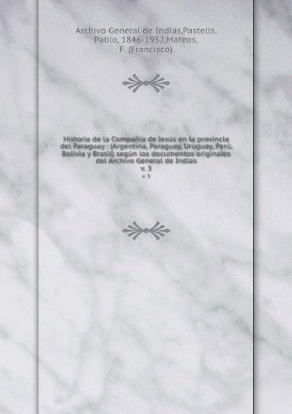 Archivo General de Indias Historia de la Compania de Jesus en la provincia del Paraguay : (Argentina, Paraguay, Uruguay, Peru, Bolivia y Brasil) segun los documentos originales del Archivo General de Indias. v. 3 juan martín de pueyrredón documentos del archivo de pueyrredon tom 3