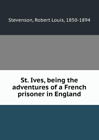 Stevenson Robert Louis St. Ives, being the adventures of a French prisoner in England stevenson robert louis st ives being the adventures of a french prisoner in england