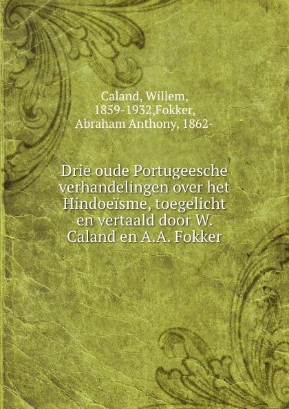Willem Caland Drie oude Portugeesche verhandelingen over het Hindoeisme, toegelicht en vertaald door W. Caland en A.A. Fokker