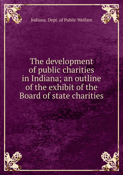 Indiana. Dept. of Public Welfare The development of public charities in Indiana; an outline of the exhibit of the Board of state charities indiana dept of public instruction some results of eight years of vocatinal training in indiana