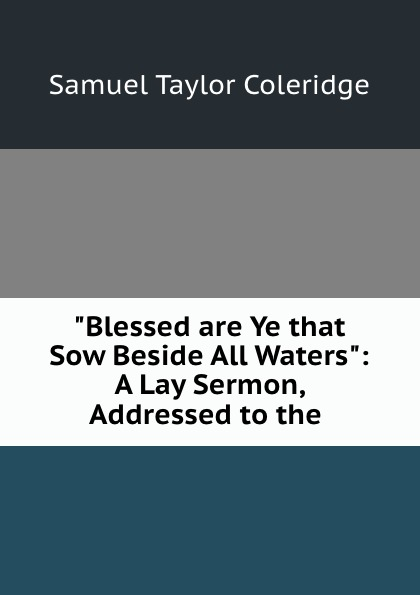 "Книга ""Blessed are Ye that Sow Beside All Waters"": A Lay Sermon, Addressed to the .. Samuel Taylor Coleridge"
