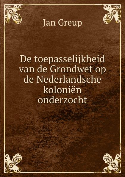 Jan Greup De toepasselijkheid van de Grondwet op de Nederlandsche kolonien onderzocht mattheus gerrit ten cate de strafrechtspraak op de nederlandsche drankwet