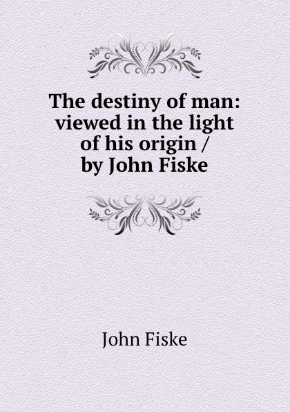 John Fiske The destiny of man: viewed in the light of his origin / by John Fiske fiske john tobacco and alcohol