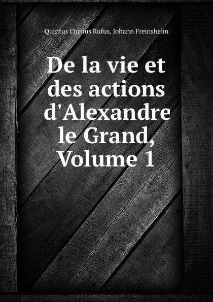 Quintus Curtius Rufus De la vie et des actions d.Alexandre le Grand, Volume 1