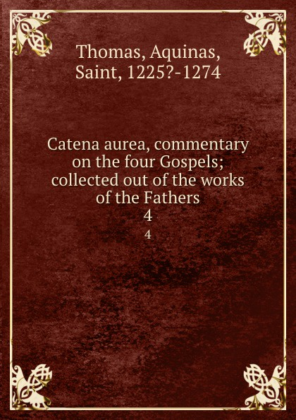 Thomas Aquinas Catena aurea, commentary on the four Gospels; collected out of the works of the Fathers. 4 aquinas thomas ninety nine homilies of s thomas aquinas upon the epistles and gospels foforty nine sundays of the christian year