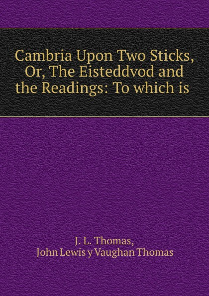 J.L. Thomas Cambria Upon Two Sticks, Or, The Eisteddvod and the Readings: To which is . coheed and cambria saskatoon