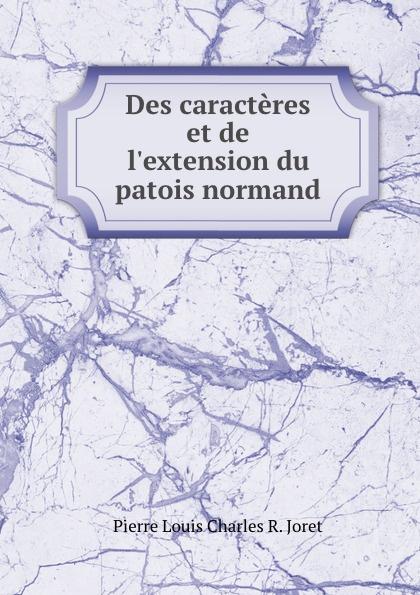Pierre Louis Charles R. Joret Des caracteres et de l.extension du patois normand du bois louis françois glossaire du patois normand
