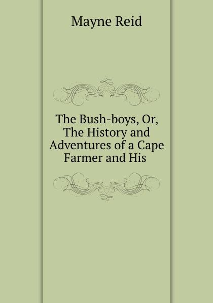 Mayne Reid The Bush-boys, Or, The History and Adventures of a Cape Farmer and His . farmer boys berlin