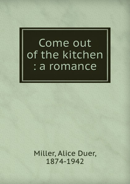 Alice Duer Miller Come out of the kitchen : a romance
