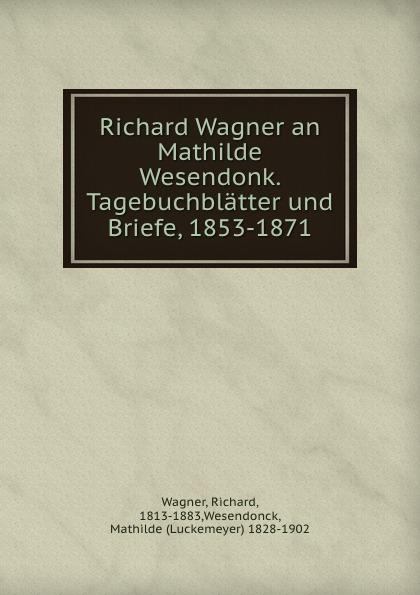 Richard Wagner Richard Wagner an Mathilde Wesendonk. Tagebuchblatter und Briefe, 1853-1871 цены
