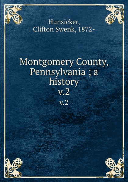 Clifton Swenk Hunsicker Montgomery County, Pennsylvania ; a history. v.2