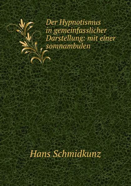 Hans Schmidkunz Der Hypnotismus in gemeinfasslicher Darstellung: mit einer somnambulen . hans schmidkunz der hypnotismus in gemeinfasslicher darstellung