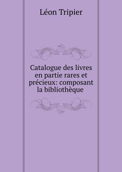 Léon Tripier Catalogue des livres en partie rares et precieux: composant la bibliotheque . léon techener catalogue de livres precieux partie 2