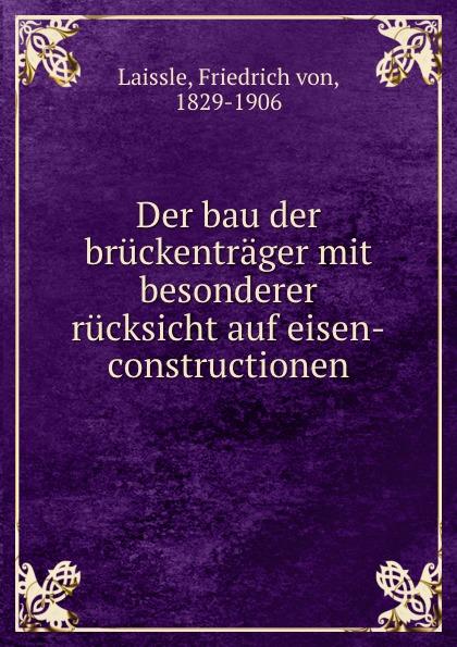 Friedrich von Laissle Der bau der bruckentrager mit besonderer rucksicht auf eisen-constructionen
