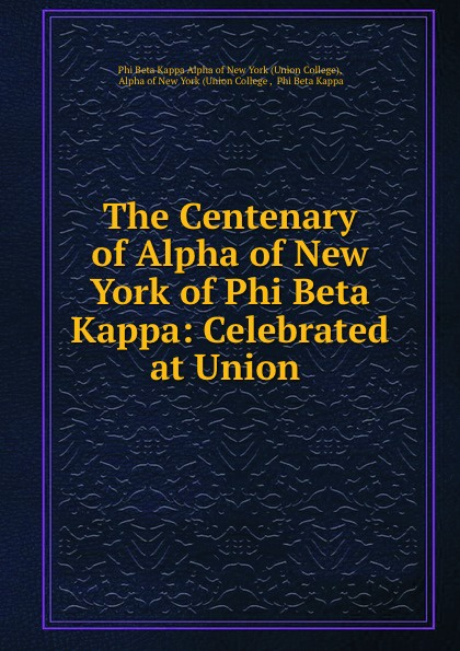 The Centenary of Alpha of New York of Phi Beta Kappa: Celebrated at Union . the centenary of alpha of new york of phi beta kappa celebrated at union