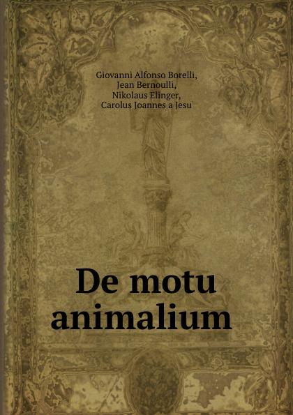 Giovanni Alfonso Borelli De motu animalium . the works of aristotle de partibus animalium by w ogle de motu and de incessu animalium by a s farquharson de generatione animalium by a platt