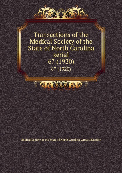 Transactions of the Medical Society of the State of North Carolina serial. 67 (1920) william woods holden proceedings of the state medical convention held in raleigh april 1849 and constitution and medical ethics of the medical society of north carolina then adopted