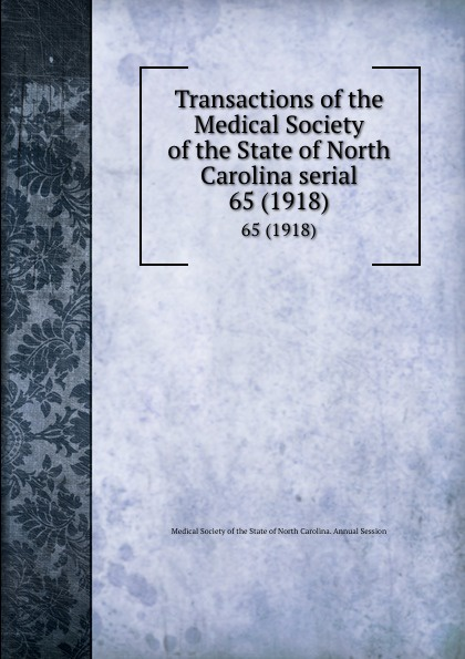 Transactions of the Medical Society of the State of North Carolina serial. 65 (1918) william woods holden proceedings of the state medical convention held in raleigh april 1849 and constitution and medical ethics of the medical society of north carolina then adopted