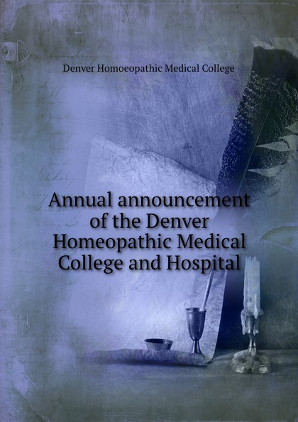 Denver Homoeopathic Medical College Annual announcement of the Denver Homeopathic Medical College and Hospital the denver homeopathic college