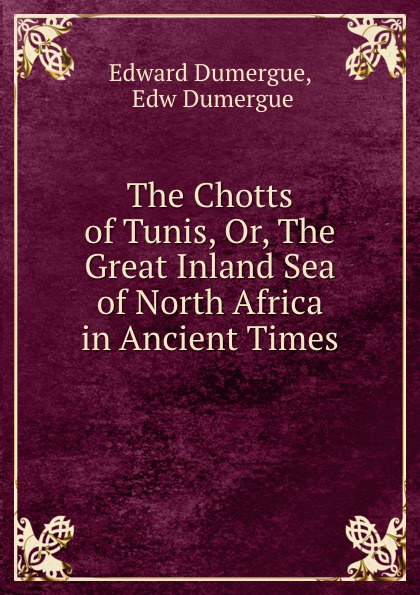 Edward Dumergue The Chotts of Tunis, Or, The Great Inland Sea of North Africa in Ancient Times