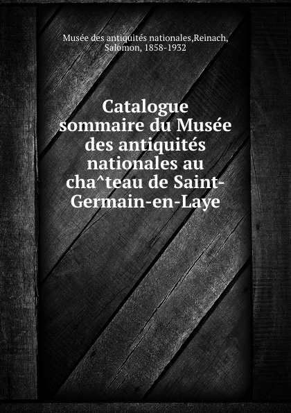 Salomon Reinach Catalogue sommaire du Musee des antiquites nationales au chateau de Saint-Germain-en-Laye