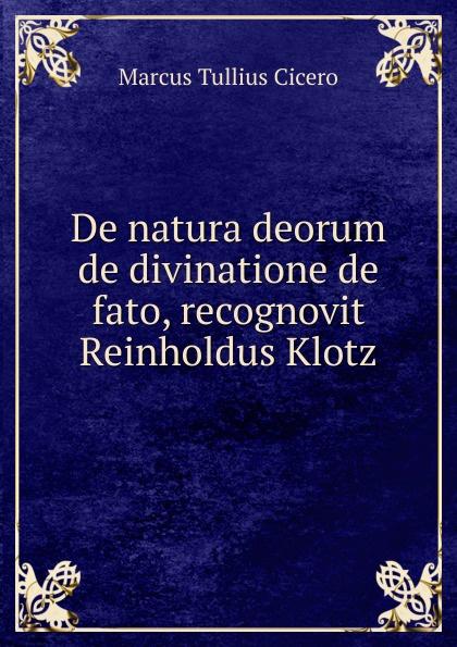 Marcus Tullius Cicero De natura deorum de divinatione de fato, recognovit Reinholdus Klotz klotz sc1pp02sw