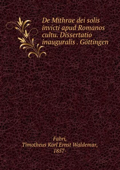 Timotheus Karl Ernst Waldemar Fabri De Mithrae dei solis invicti apud Romanos cultu. Dissertatio inauguralis . Gottingen