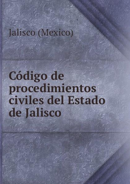 Jalisco Codigo de procedimientos civiles del Estado de Jalisco jalisco codigo de procedimientos civiles del estado de jalisco spanish edition