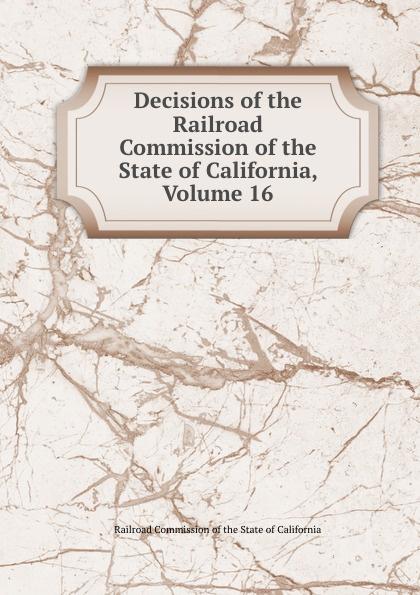 Railroad Commission of the State of California Decisions of the Railroad Commission of the State of California, Volume 16 коммуникационное оборудование commission of shanghai rui 832p 16 16