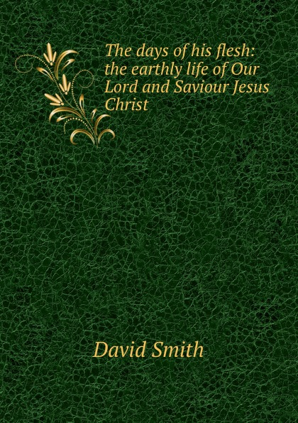 David Smith The days of his flesh: the earthly life Our Lord and Saviour Jesus Christ