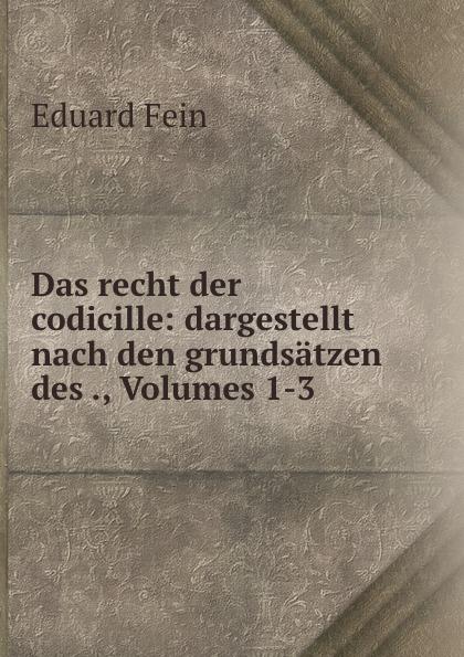 Eduard Fein Das recht der codicille: dargestellt nach den grundsatzen des ., Volumes 1-3