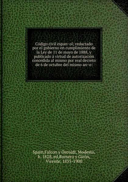 Falcon y Ozcoidi Spain Codigo civil espanol; redactado por el gobierno en cumplimiento de la Ley de 11 de mayo de 1888, y publicado a virtud de autorizacion concedida al mismo por real decreto de 6 de octubre del mismo ano: mismo ремень
